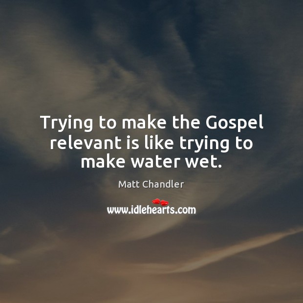 Trying to make the Gospel relevant is like trying to make water wet. Image