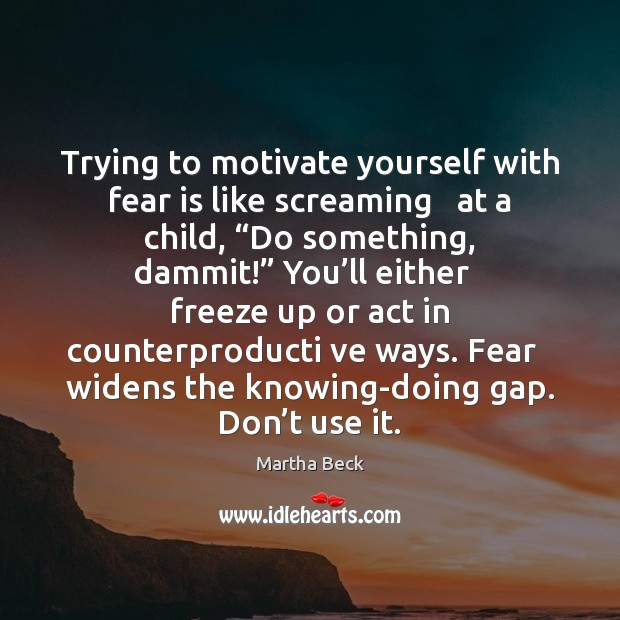 """Image, Trying to motivate yourself with fear is like screaming   at a child, """""""