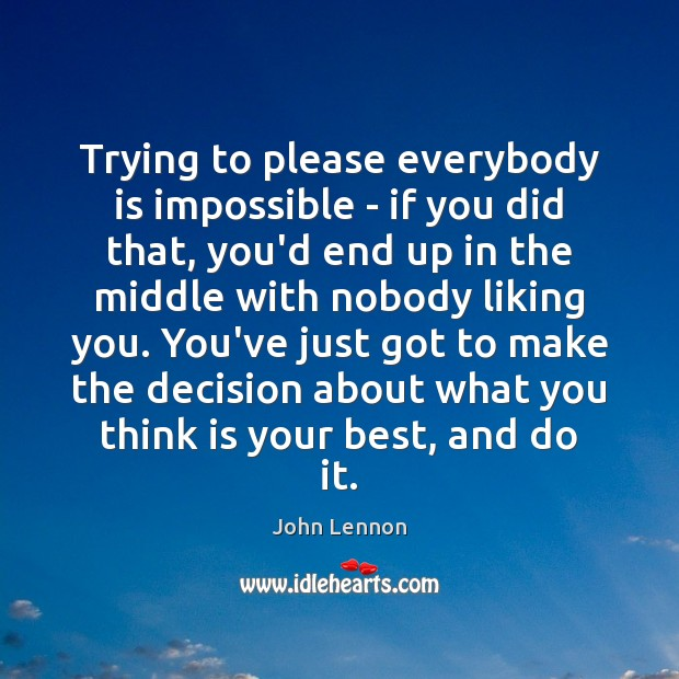 Trying to please everybody is impossible – if you did that, you'd Image