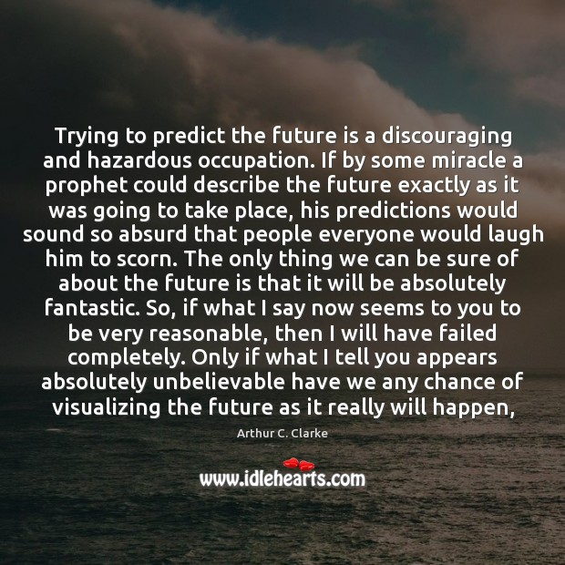 Trying to predict the future is a discouraging and hazardous occupation. If Image