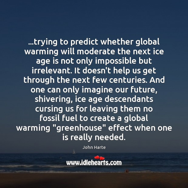 …trying to predict whether global warming will moderate the next ice age Age Quotes Image