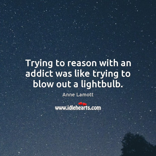 Trying to reason with an addict was like trying to blow out a lightbulb. Anne Lamott Picture Quote