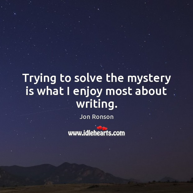 Trying to solve the mystery is what I enjoy most about writing. Jon Ronson Picture Quote