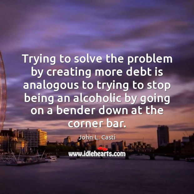 Trying to solve the problem by creating more debt is analogous to John L. Casti Picture Quote