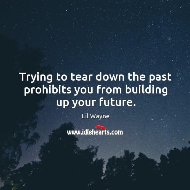 Image, Trying to tear down the past prohibits you from building up your future.