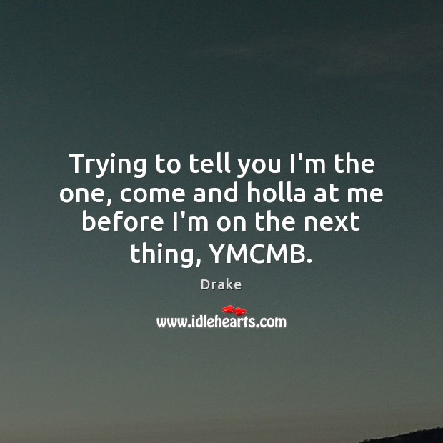 Trying to tell you I'm the one, come and holla at me before I'm on the next thing, YMCMB. Image
