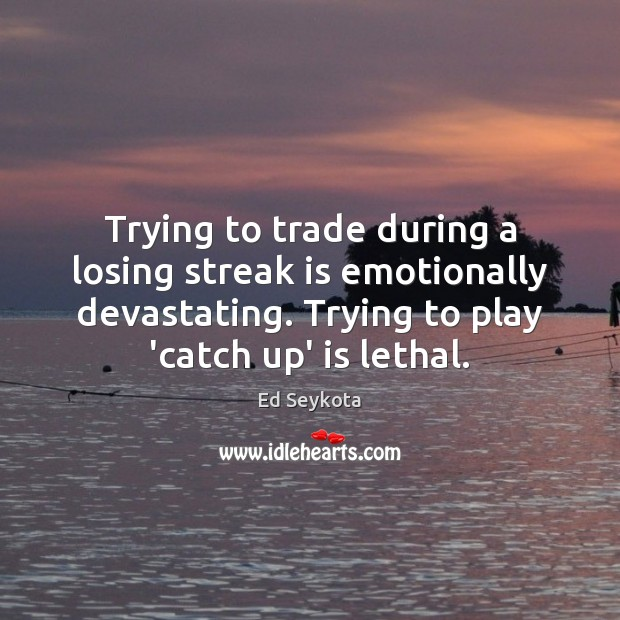 Trying to trade during a losing streak is emotionally devastating. Trying to Ed Seykota Picture Quote