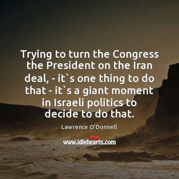 Trying to turn the Congress the President on the Iran deal, – Lawrence O'Donnell Picture Quote