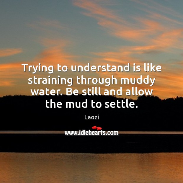 Trying to understand is like straining through muddy water. Be still and Laozi Picture Quote