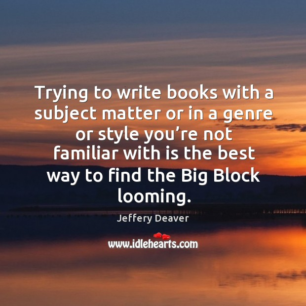 Trying to write books with a subject matter or in a genre or style you're not familiar with Jeffery Deaver Picture Quote