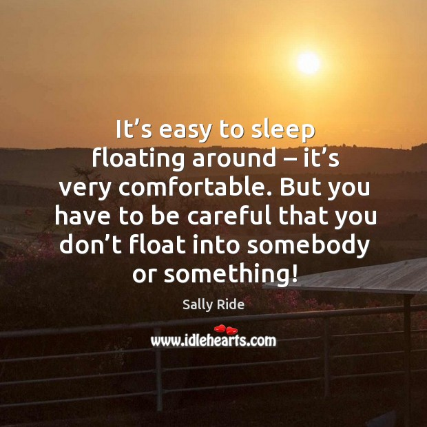 T's easy to sleep floating around – it's very comfortable. But you have to be. Image