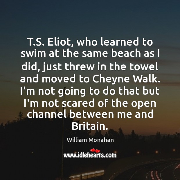 T.S. Eliot, who learned to swim at the same beach as William Monahan Picture Quote