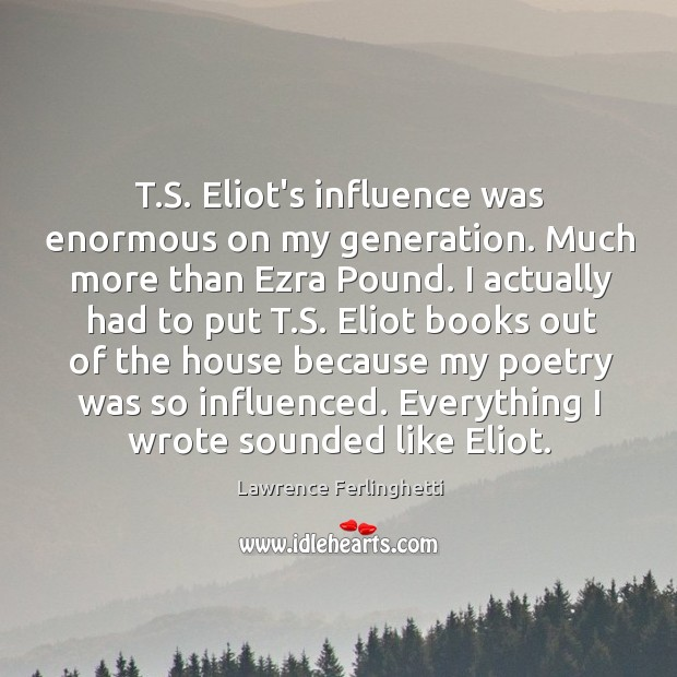 T.S. Eliot's influence was enormous on my generation. Much more than Lawrence Ferlinghetti Picture Quote
