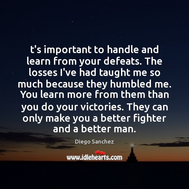 Image, T's important to handle and learn from your defeats. The losses I've