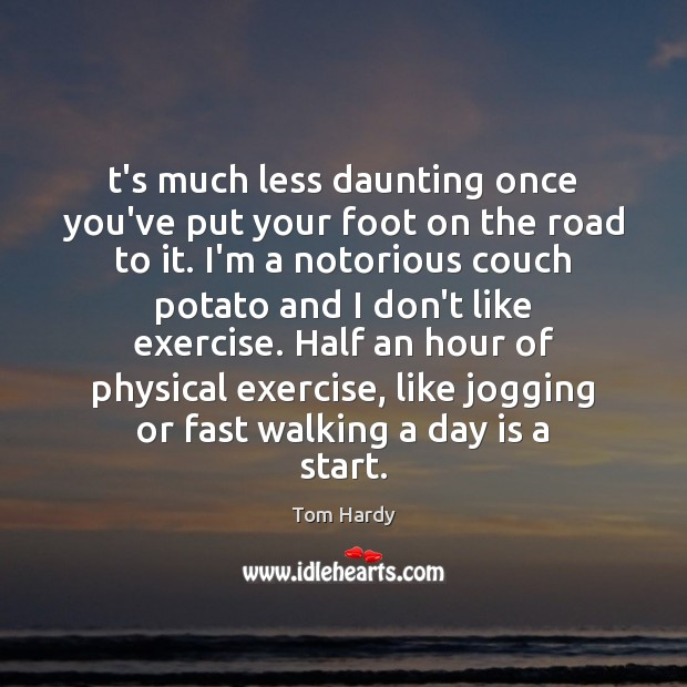 T's much less daunting once you've put your foot on the road Tom Hardy Picture Quote