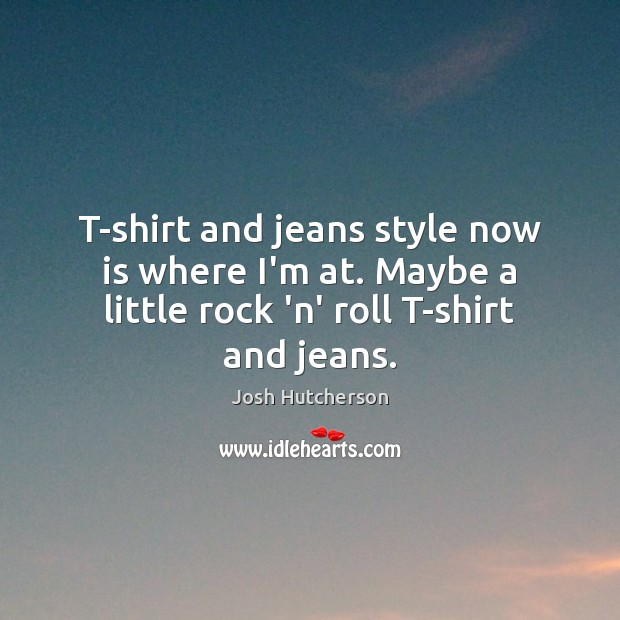 T-shirt and jeans style now is where I'm at. Maybe a little Josh Hutcherson Picture Quote