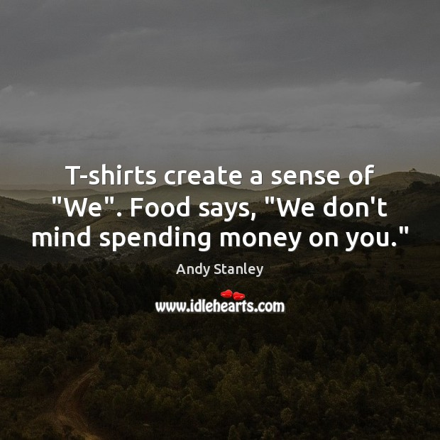 """T-shirts create a sense of """"We"""". Food says, """"We don't mind spending money on you."""" Image"""