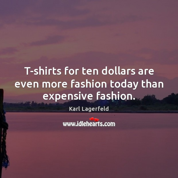 T-shirts for ten dollars are even more fashion today than expensive fashion. Karl Lagerfeld Picture Quote