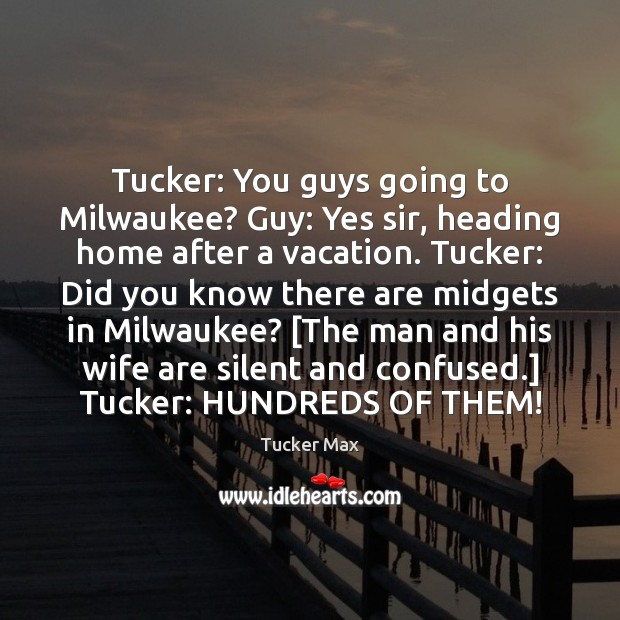 Tucker: You guys going to Milwaukee? Guy: Yes sir, heading home after Tucker Max Picture Quote