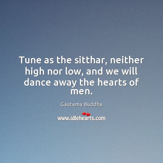 Tune as the sitthar, neither high nor low, and we will dance away the hearts of men. Image