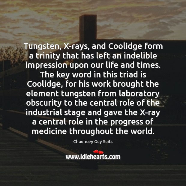 Tungsten, X-rays, and Coolidge form a trinity that has left an indelible Chauncey Guy Suits Picture Quote