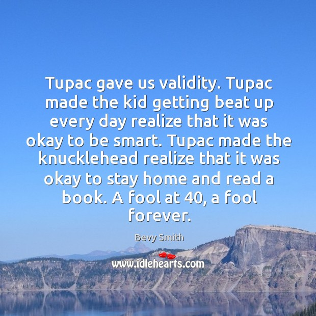 Image, Tupac gave us validity. Tupac made the kid getting beat up every