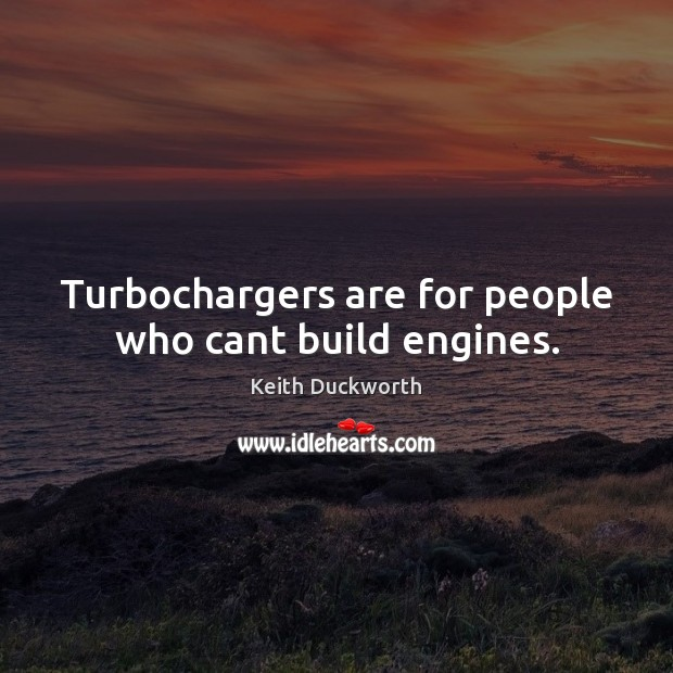 Turbochargers are for people who cant build engines. Image