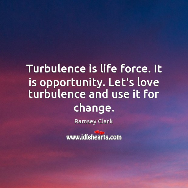 Image, Turbulence is life force. It is opportunity. Let's love turbulence and use it for change.