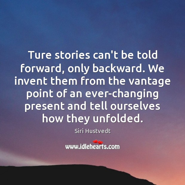 Ture stories can't be told forward, only backward. We invent them from Image