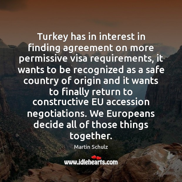 Turkey has in interest in finding agreement on more permissive visa requirements, Martin Schulz Picture Quote