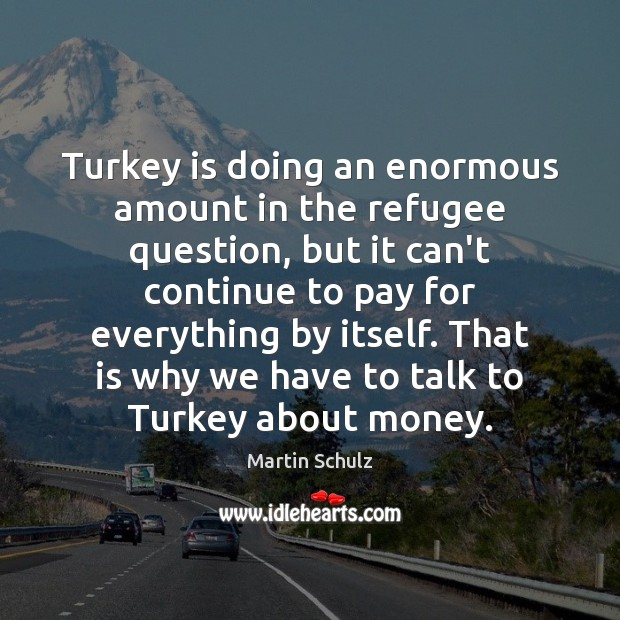 Turkey is doing an enormous amount in the refugee question, but it Martin Schulz Picture Quote