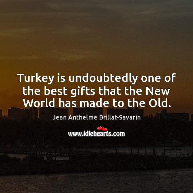 Turkey is undoubtedly one of the best gifts that the New World has made to the Old. Jean Anthelme Brillat-Savarin Picture Quote