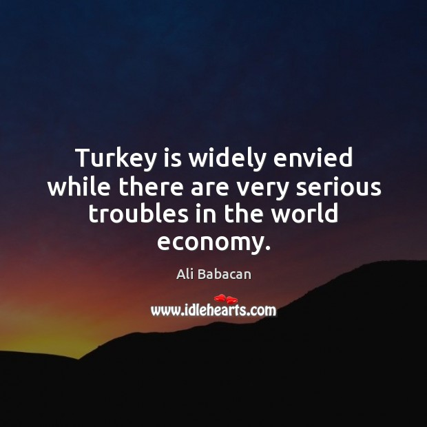 Image, Turkey is widely envied while there are very serious troubles in the world economy.