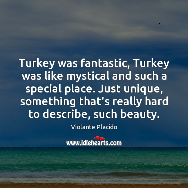 Turkey was fantastic, Turkey was like mystical and such a special place. Image