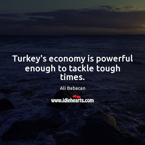 Image, Turkey's economy is powerful enough to tackle tough times.
