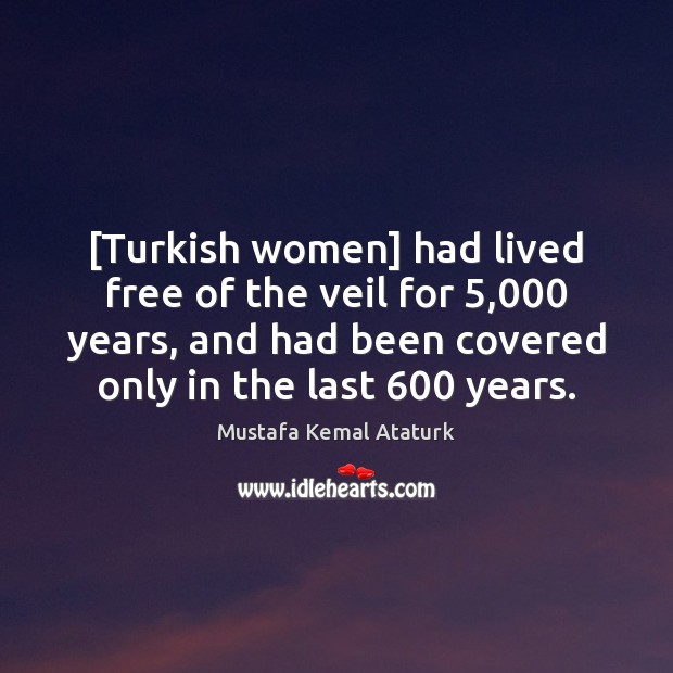 [Turkish women] had lived free of the veil for 5,000 years, and had Mustafa Kemal Ataturk Picture Quote
