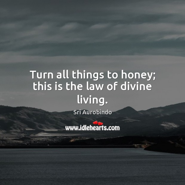 Turn all things to honey; this is the law of divine living. Sri Aurobindo Picture Quote