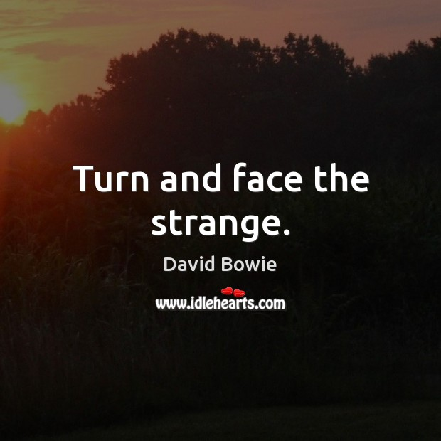 Turn and face the strange. Image