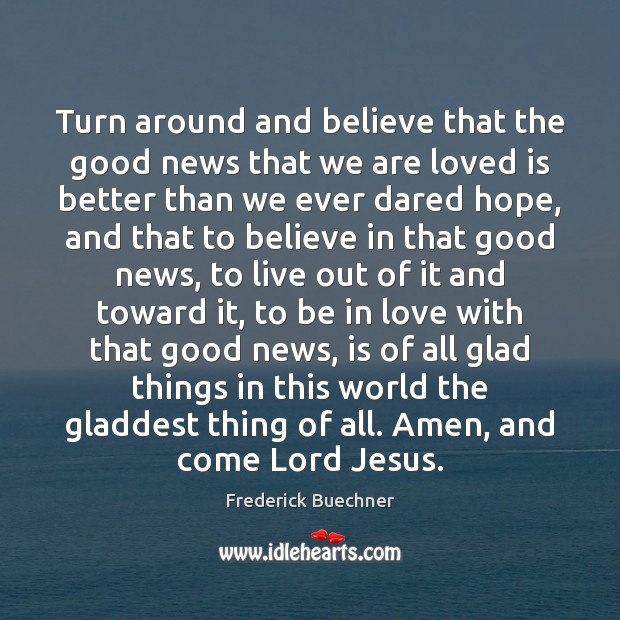 Turn around and believe that the good news that we are loved Frederick Buechner Picture Quote