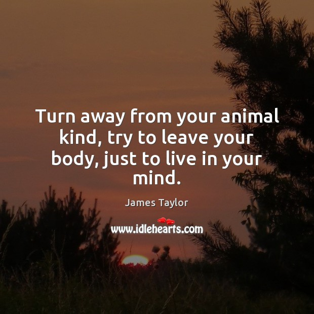 Turn away from your animal kind, try to leave your body, just to live in your mind. James Taylor Picture Quote