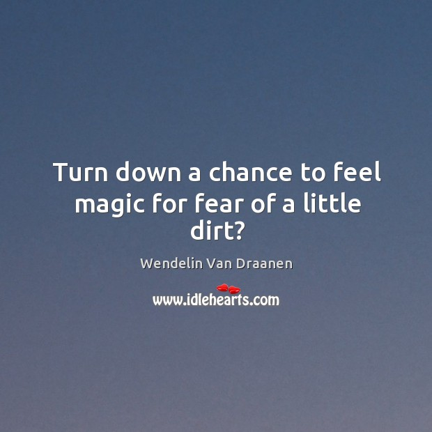 Turn down a chance to feel magic for fear of a little dirt? Wendelin Van Draanen Picture Quote