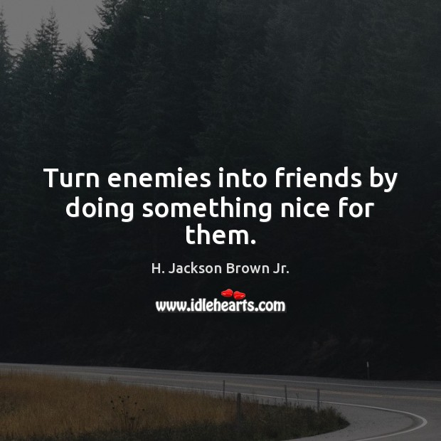 Turn enemies into friends by doing something nice for them. Image
