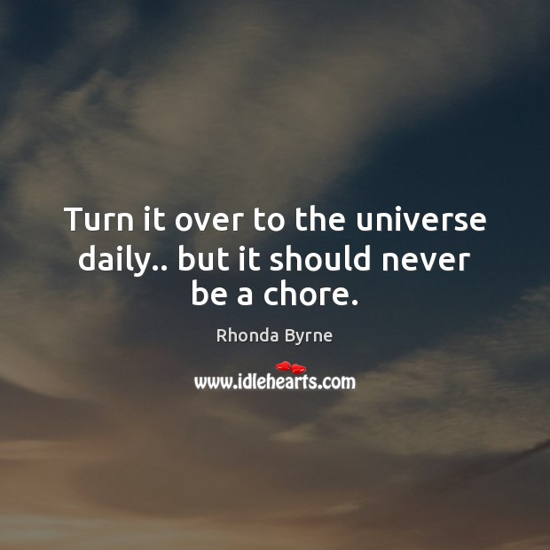 Turn it over to the universe daily.. but it should never be a chore. Rhonda Byrne Picture Quote