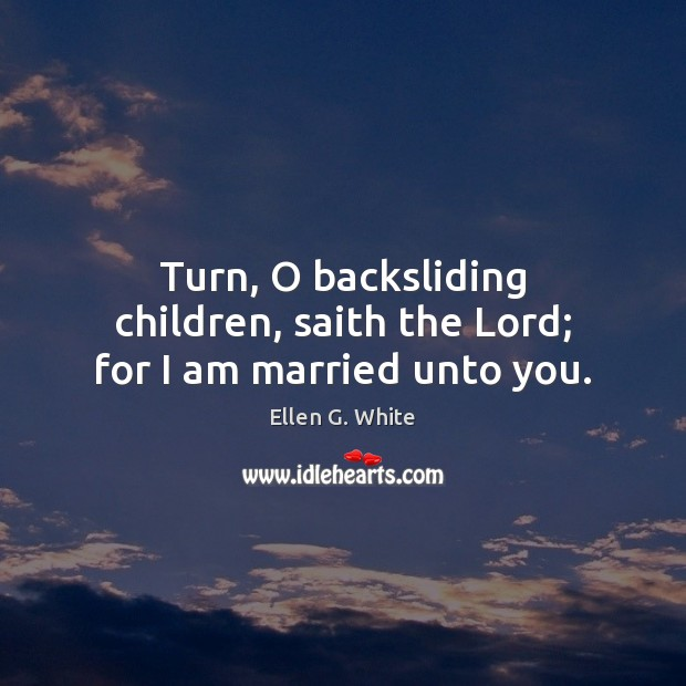 Turn, O backsliding children, saith the Lord; for I am married unto you. Image