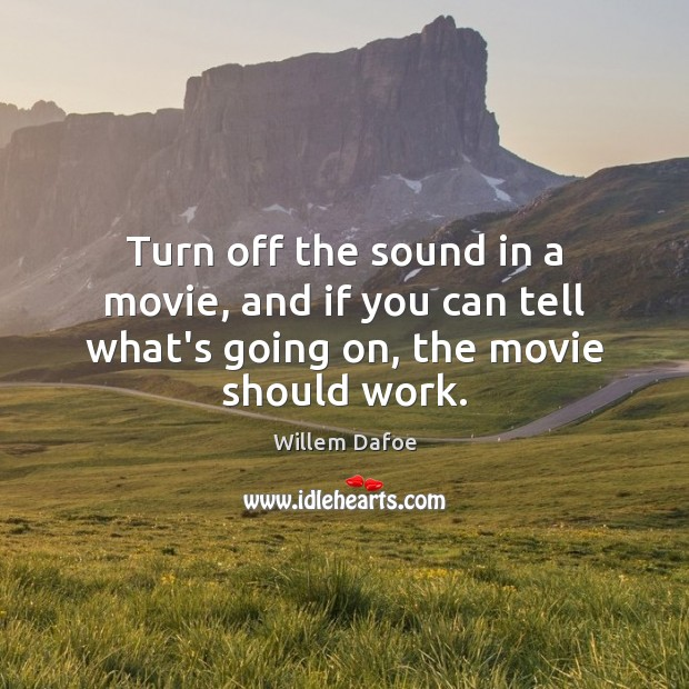 Turn off the sound in a movie, and if you can tell what's going on, the movie should work. Willem Dafoe Picture Quote
