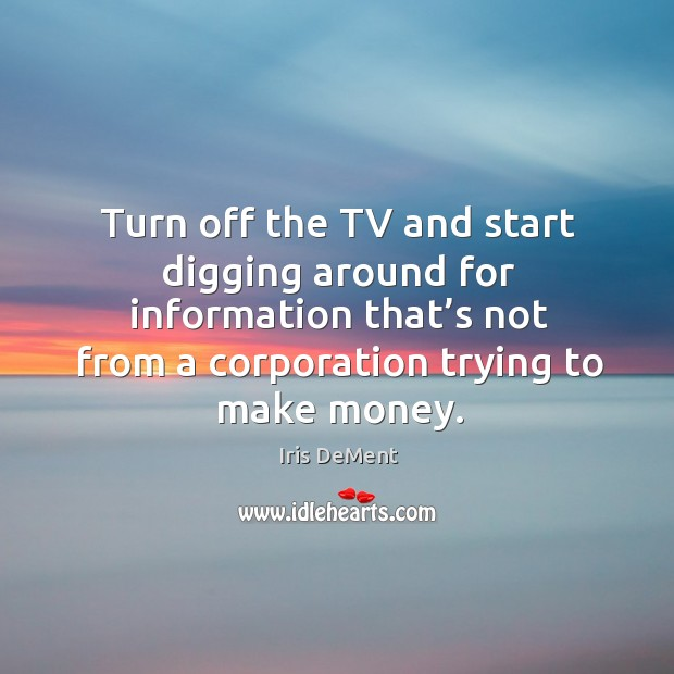 Turn off the tv and start digging around for information that's not from a corporation Iris DeMent Picture Quote
