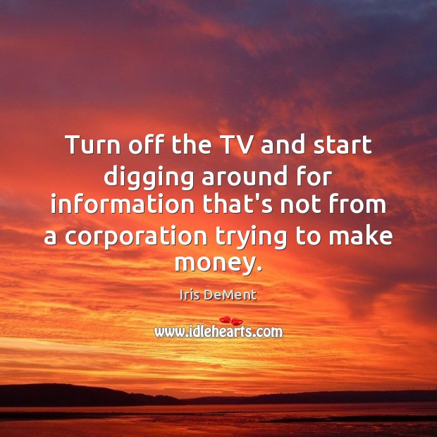 Turn off the TV and start digging around for information that's not Iris DeMent Picture Quote