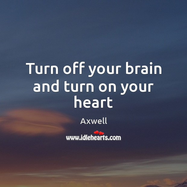 Image, Turn off your brain and turn on your heart