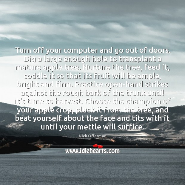 Turn off your computer and go out of doors. Dig a large Nick Offerman Picture Quote