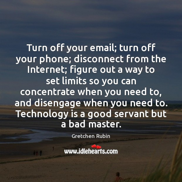 Turn off your email; turn off your phone; disconnect from the Internet; Technology Quotes Image
